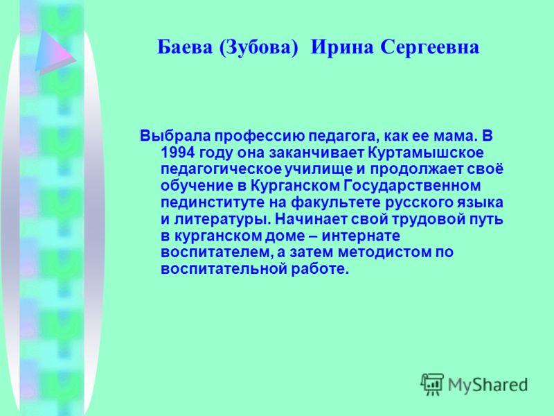 Баева (Зубова) Ирина Сергеевна Выбрала профессию педагога, как ее мама. В 1994 году она заканчивает Куртамышское педагогическое училище и продолжает своё обучение в Курганском Государственном пединституте на факультете русского языка и литературы. На