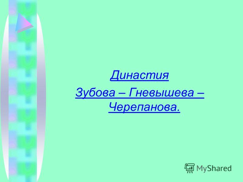 Династия Зубова – Гневышева – Черепанова.