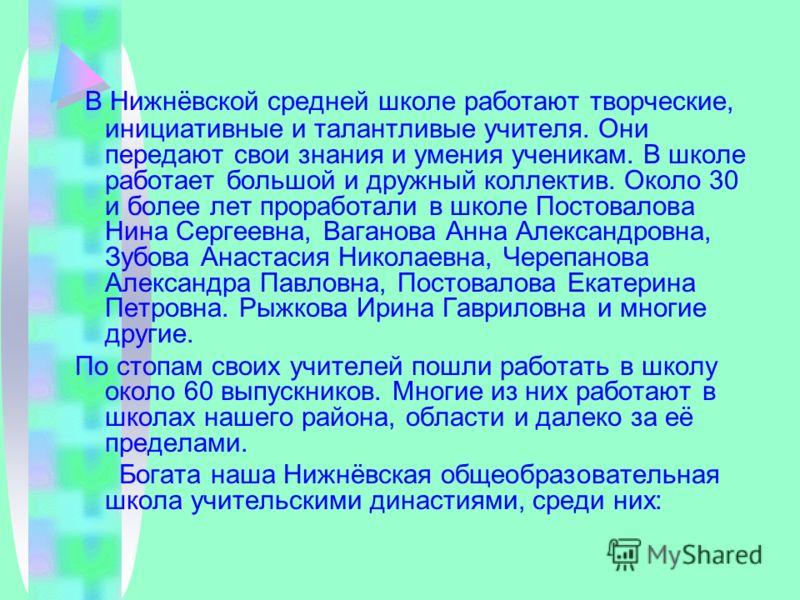 В Нижнёвской средней школе работают творческие, инициативные и талантливые учителя. Они передают свои знания и умения ученикам. В школе работает большой и дружный коллектив. Около 30 и более лет проработали в школе Постовалова Нина Сергеевна, Ваганов