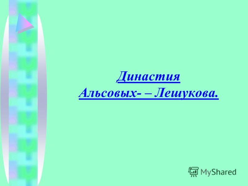 Династия Альсовых- – Лешукова.