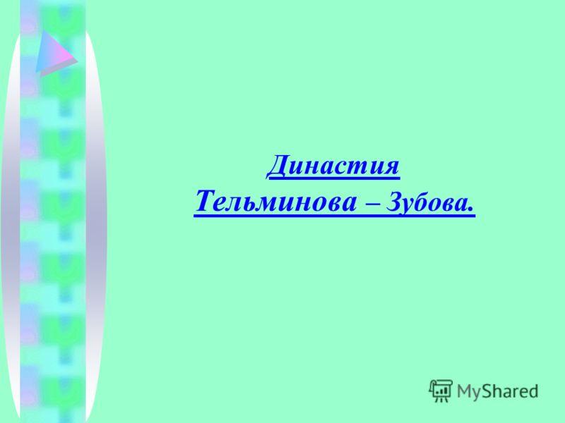 Династия Тельминова – Зубова.