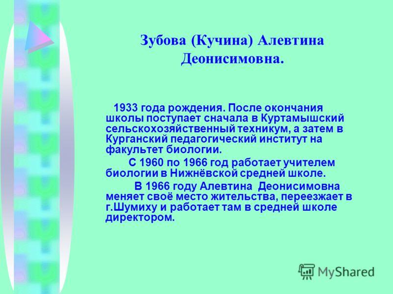 Зубова (Кучина) Алевтина Деонисимовна. 1933 года рождения. После окончания школы поступает сначала в Куртамышский сельскохозяйственный техникум, а затем в Курганский педагогический институт на факультет биологии. С 1960 по 1966 год работает учителем