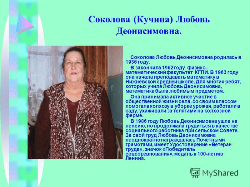 Соколова (Кучина) Любовь Деонисимовна. Соколова Любовь Деонисимовна родилась в 1936 году. В закончила 1962 году физико– математический факультет КГПИ. В 1963 году она начала преподавать математику в Нижнёвской средней школе. Для многих ребят, которых