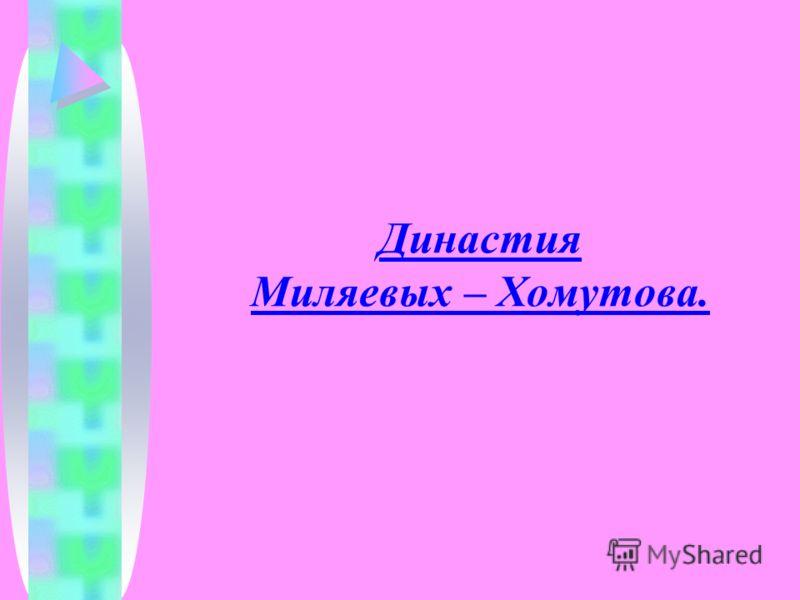 Династия Миляевых – Хомутова.