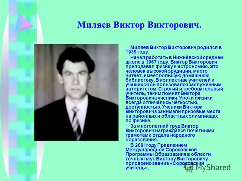 Миляев Виктор Викторович. Миляев Виктор Викторович родился в 1939 году. Начал работать в Нижнёвской средней школе в 1967 году. Виктор Викторович преподавал физику и астрономию. Это человек высокой эрудиции, много читает, имеет большую домашнюю библио