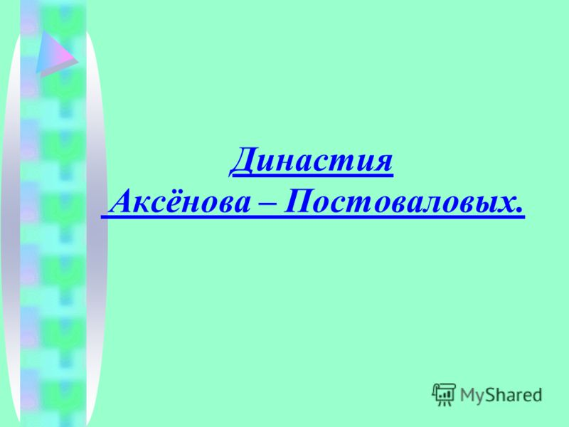 Династия Аксёнова – Постоваловых.