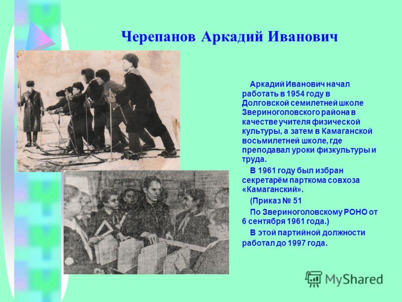 Черепанов Аркадий Иванович Аркадий Иванович начал работать в 1954 году в Долговской семилетней школе Звериноголовского района в качестве учителя физической культуры, а затем в Камаганской восьмилетней школе, где преподавал уроки физкультуры и труда.