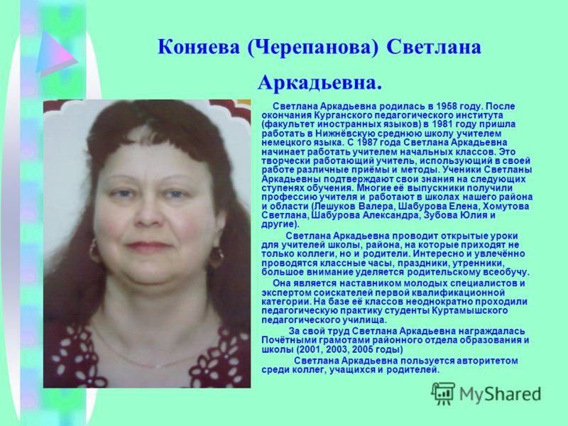 Коняева (Черепанова) Светлана Аркадьевна. Светлана Аркадьевна родилась в 1958 году. После окончания Курганского педагогического института (факультет иностранных языков) в 1981 году пришла работать в Нижнёвскую среднюю школу учителем немецкого языка.
