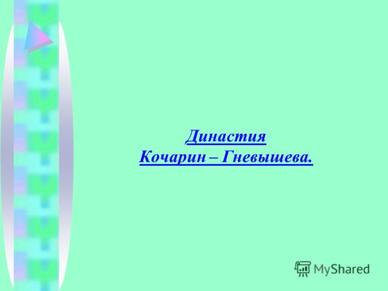 Династия Кочарин – Гневышева.