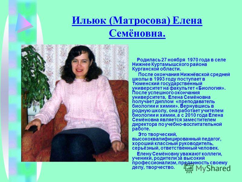 Ильюк (Матросова) Елена Семёновна. Родилась 27 ноября 1970 года в селе Нижнее Куртамышского района Курганской области. После окончания Нижнёвской средней школы в 1993 году поступает в Тюменский государственный университет на факультет «Биология». Пос