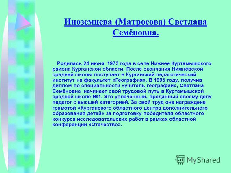 Иноземцева (Матросова) Светлана Семёновна. Родилась 24 июня 1973 года в селе Нижнее Куртамышского района Курганской области. После окончания Нижнёвской средней школы поступает в Курганский педагогический институт на факультет «География». В 1995 году