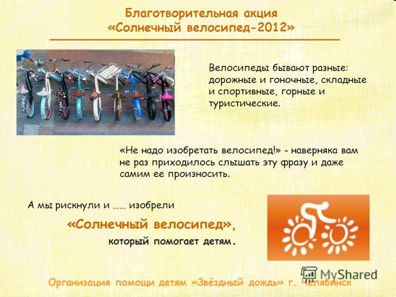 Благотворительная акция «Солнечный велосипед-2012» Организация помощи детям «Звёздный дождь» г. Челябинск «Не надо изобретать велосипед!» - наверняка вам не раз приходилось слышать эту фразу и даже самим ее произносить. Велосипеды бывают разные: доро