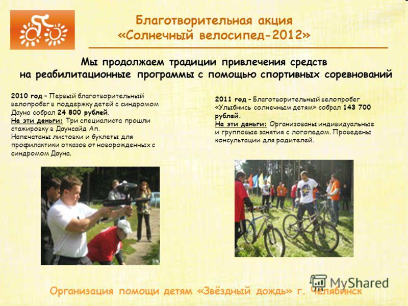 Организация помощи детям «Звёздный дождь» г. Челябинск Благотворительная акция «Солнечный велосипед-2012» Мы продолжаем традиции привлечения средств на реабилитационные программы с помощью спортивных соревнований 2010 год – Первый благотворительный в
