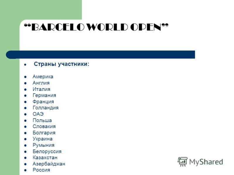 BARCELO WORLD OPEN Страны участники: Америка Англия Италия Германия Франция Голландия ОАЭ Польша Словакия Болгария Украина Румыния Белоруссия Казахстан Азербайджан Россия