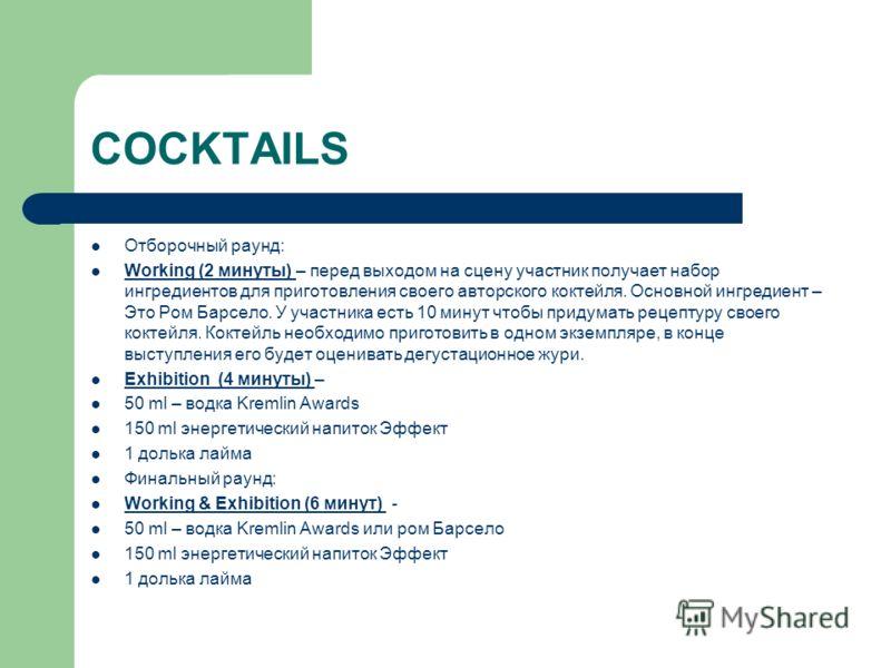 COCKTAILS Отборочный раунд: Working (2 минуты) – перед выходом на сцену участник получает набор ингредиентов для приготовления своего авторского коктейля. Основной ингредиент – Это Ром Барсело. У участника есть 10 минут чтобы придумать рецептуру свое