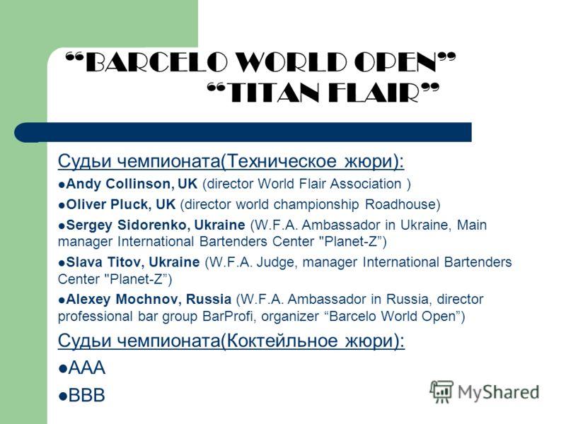 BARCELO WORLD OPEN TITAN FLAIR Судьи чемпионата(Техническое жюри): Andy Collinson, UK (director World Flair Association ) Oliver Pluck, UK (director world championship Roadhouse) Sergey Sidorenko, Ukraine (W.F.A. Аmbassador in Ukraine, Main manager I