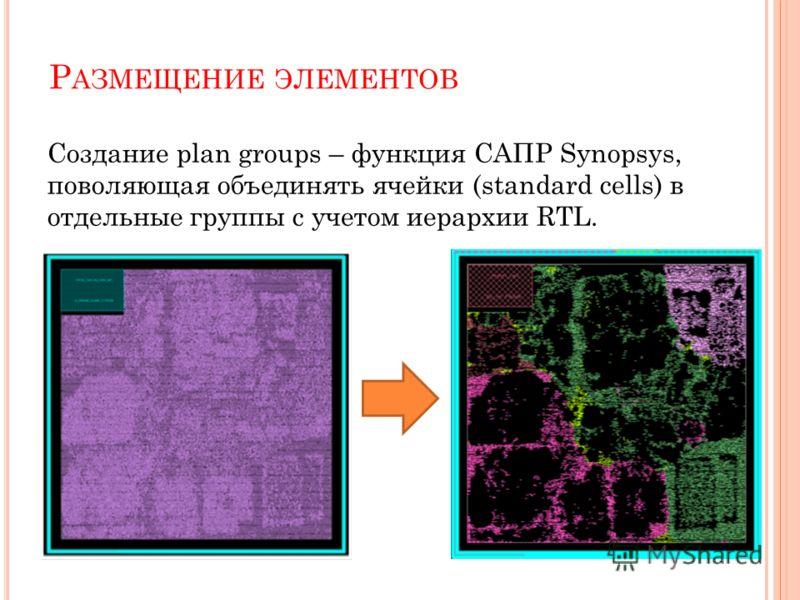 Р АЗМЕЩЕНИЕ ЭЛЕМЕНТОВ Создание plan groups – функция САПР Synopsys, поволяющая объединять ячейки (standard cells) в отдельные группы с учетом иерархии RTL.