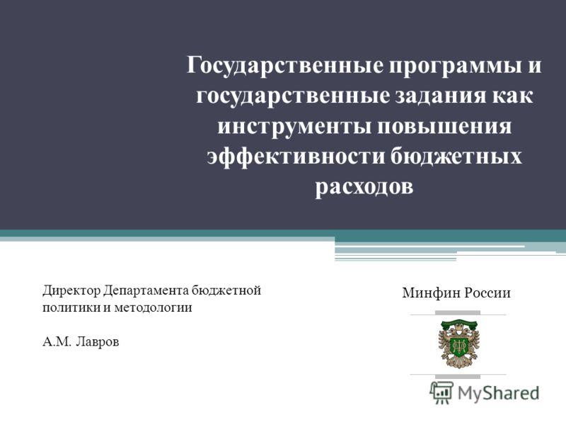 Минфин России Государственные программы и государственные задания как инструменты повышения эффективности бюджетных расходов Директор Департамента бюджетной политики и методологии А.М. Лавров