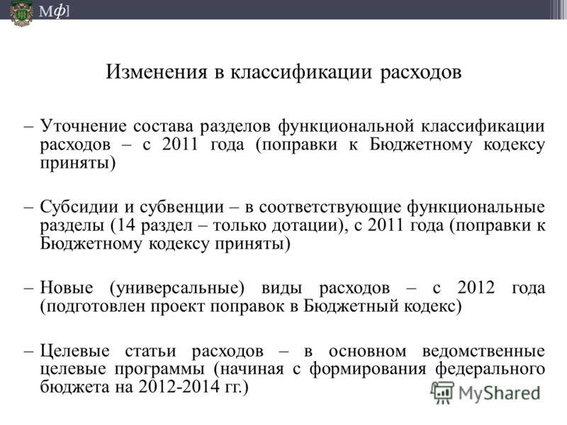 М ] ф Изменения в классификации расходов –Уточнение состава разделов функциональной классификации расходов – с 2011 года (поправки к Бюджетному кодексу приняты) –Субсидии и субвенции – в соответствующие функциональные разделы (14 раздел – только дота