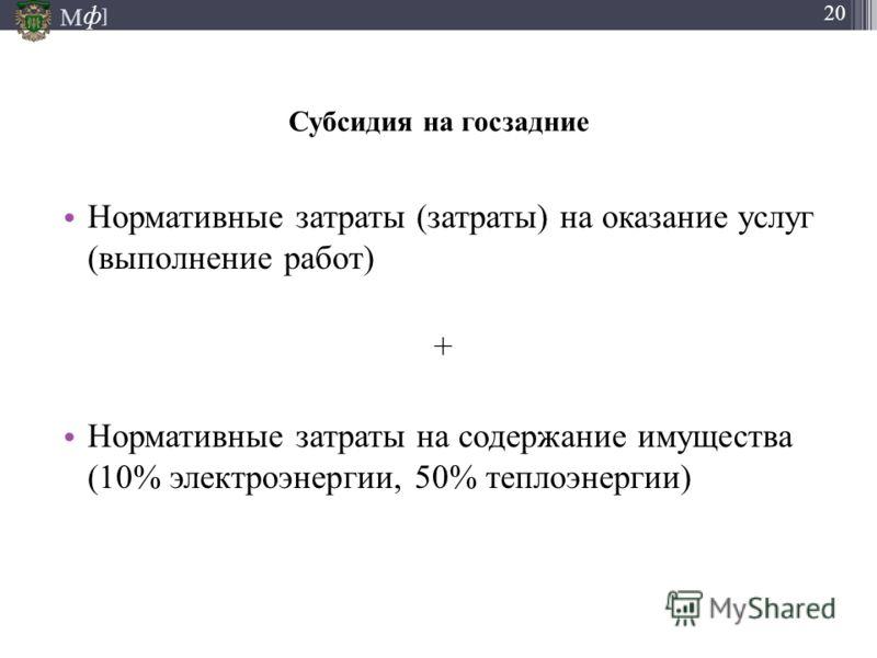 М ] ф 20 Субсидия на госзадние Нормативные затраты (затраты) на оказание услуг (выполнение работ) + Нормативные затраты на содержание имущества (10% электроэнергии, 50% теплоэнергии)