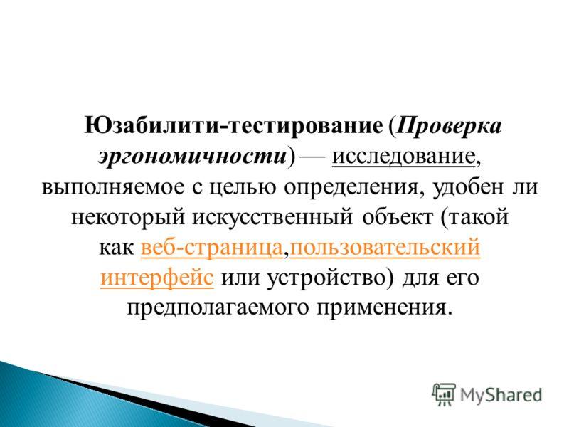 Юзабилити-тестирование (Проверка эргономичности) исследование, выполняемое с целью определения, удобен ли некоторый искусственный объект (такой как веб-страница,пользовательский интерфейс или устройство) для его предполагаемого применения.веб-страниц