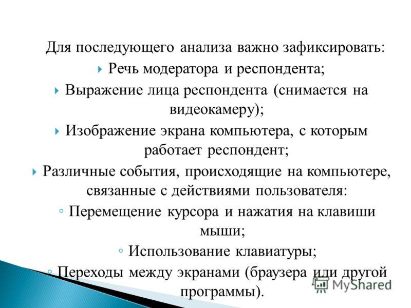 Для последующего анализа важно зафиксировать: Речь модератора и респондента; Выражение лица респондента (снимается на видеокамеру); Изображение экрана компьютера, с которым работает респондент; Различные события, происходящие на компьютере, связанные