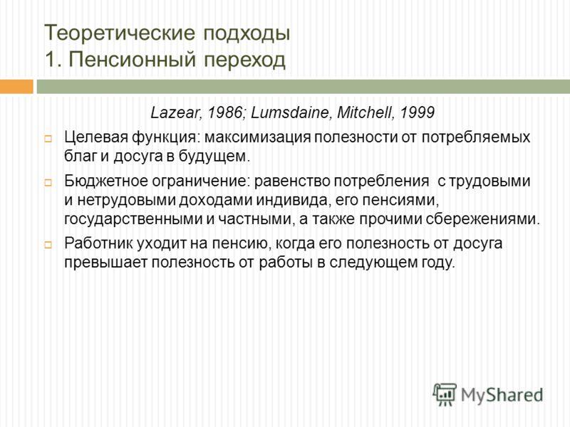 Теоретические подходы 1. Пенсионный переход Lazear, 1986; Lumsdaine, Mitchell, 1999 Целевая функция: максимизация полезности от потребляемых благ и досуга в будущем. Бюджетное ограничение: равенство потребления с трудовыми и нетрудовыми доходами инди