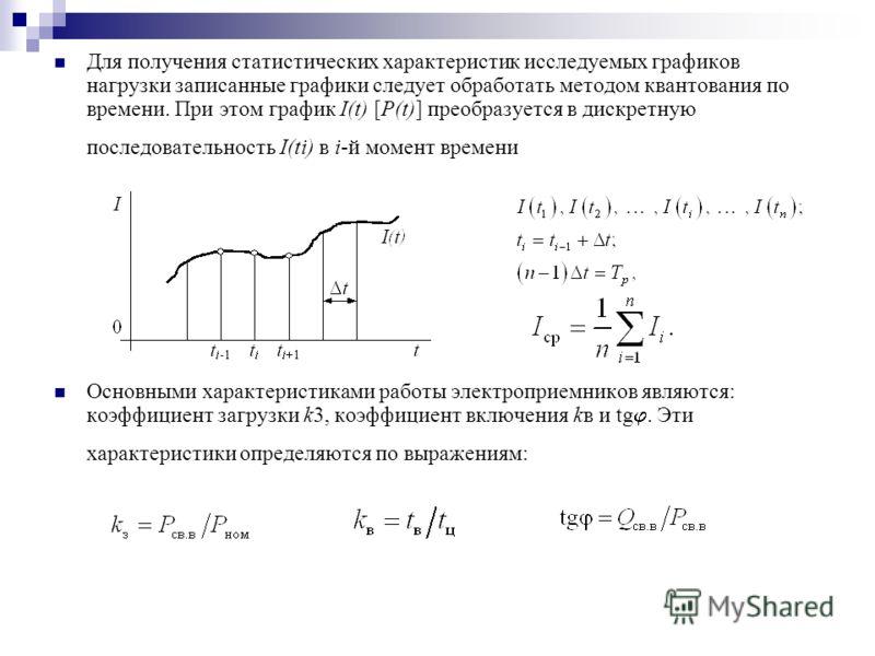 Для получения статистических характеристик исследуемых графиков нагрузки записанные графики следует обработать методом квантования по времени. При этом график I(t) [P(t)] преобразуется в дискретную последовательность I(ti) в i-й момент времени Основн