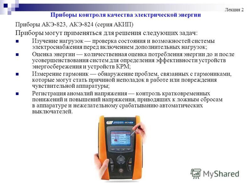 Приборы контроля качества электрической энергии Приборы АКЭ-823, АКЭ-824 (серия АКИП) Приборы могут применяться для решения следующих задач: Изучение нагрузок проверка состояния и возможностей системы электроснабжения перед включением дополнительных