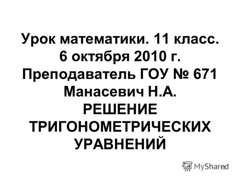 1 Урок математики. 11 класс. 6 октября 2010 г. Преподаватель ГОУ 671 Манасевич Н.А. РЕШЕНИЕ ТРИГОНОМЕТРИЧЕСКИХ УРАВНЕНИЙ