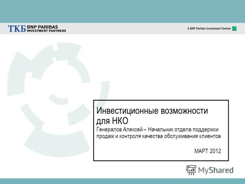 Инвестиционные возможности для НКО Генералов Алексей – Начальник отдела поддержки продаж и контроля качества обслуживания клиентов МАРТ 2012