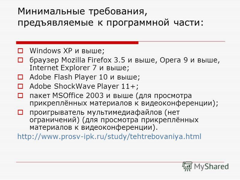 Минимальные требования, предъявляемые к программной части: Windows XP и выше; браузер Mozilla Firefox 3.5 и выше, Opera 9 и выше, Internet Explorer 7 и выше; Adobe Flash Player 10 и выше; Adobe ShockWave Player 11+; пакет MSOffice 2003 и выше (для пр