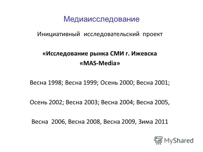 Медиаисследование Инициативный исследовательский проект «Исследование рынка СМИ г. Ижевска «MAS-Media» Весна 1998; Весна 1999; Осень 2000; Весна 2001; Осень 2002; Весна 2003; Весна 2004; Весна 2005, Весна 2006, Весна 2008, Весна 2009, Зима 2011