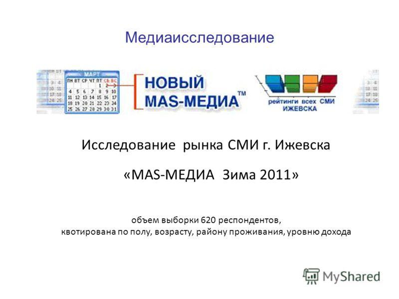 Медиаисследование Исследование рынка СМИ г. Ижевска «MAS-МЕДИА Зима 2011» объем выборки 620 респондентов, квотирована по полу, возрасту, району проживания, уровню дохода