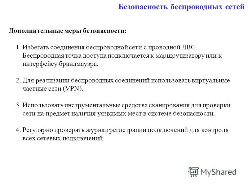 Безопасность беспроводных сетей Дополнительные меры безопасности: 1. Избегать соединения беспроводной сети с проводной ЛВС. Беспроводная точка доступа подключается к маршрутизатору или к интерфейсу брандмауэра. 2. Для реализации беспроводных соединен