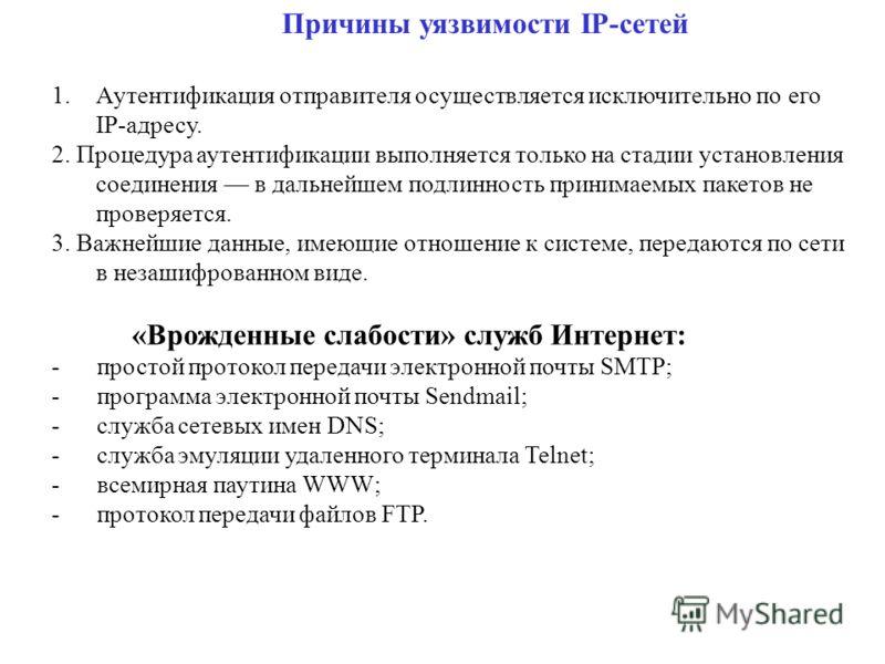 Причины уязвимости IP-сетей 1.Аутентификация отправителя осуществляется исключительно по его IP-адресу. 2. Процедура аутентификации выполняется только на стадии установления соединения в дальнейшем подлинность принимаемых пакетов не проверяется. 3. В
