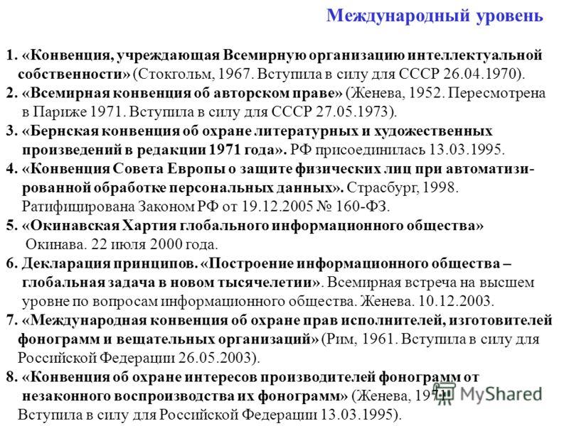 Международный уровень 1. «Конвенция, учреждающая Всемирную организацию интеллектуальной собственности» (Стокгольм, 1967. Вступила в силу для СССР 26.04.1970). 2. «Всемирная конвенция об авторском праве» (Женева, 1952. Пересмотрена в Париже 1971. Всту