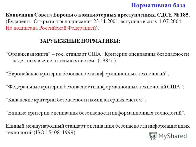 Нормативная база Конвенция Совета Европы о компьютерных преступлениях. СДСЕ 185. (Будапешт. Открыта для подписания 23.11.2001, вступила в силу 1.07.2004. Не подписана Российской Федерацией). ЗАРУБЕЖНЫЕ НОРМАТИВЫ: Оранжевая книга