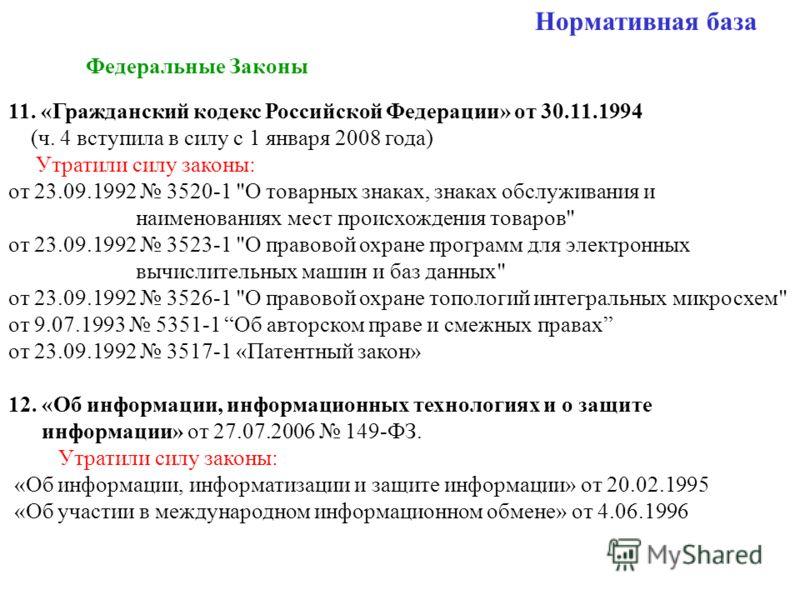Нормативная база Федеральные Законы 11. «Гражданский кодекс Российской Федерации» от 30.11.1994 (ч. 4 вступила в силу с 1 января 2008 года) Утратили силу законы: от 23.09.1992 3520-1