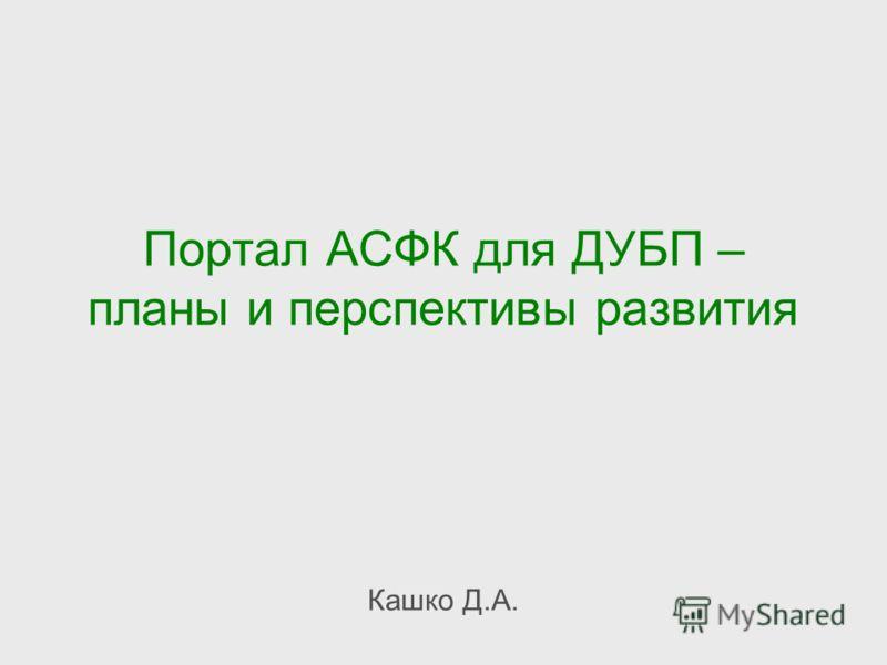 Портал АСФК для ДУБП – планы и перспективы развития Кашко Д.А.