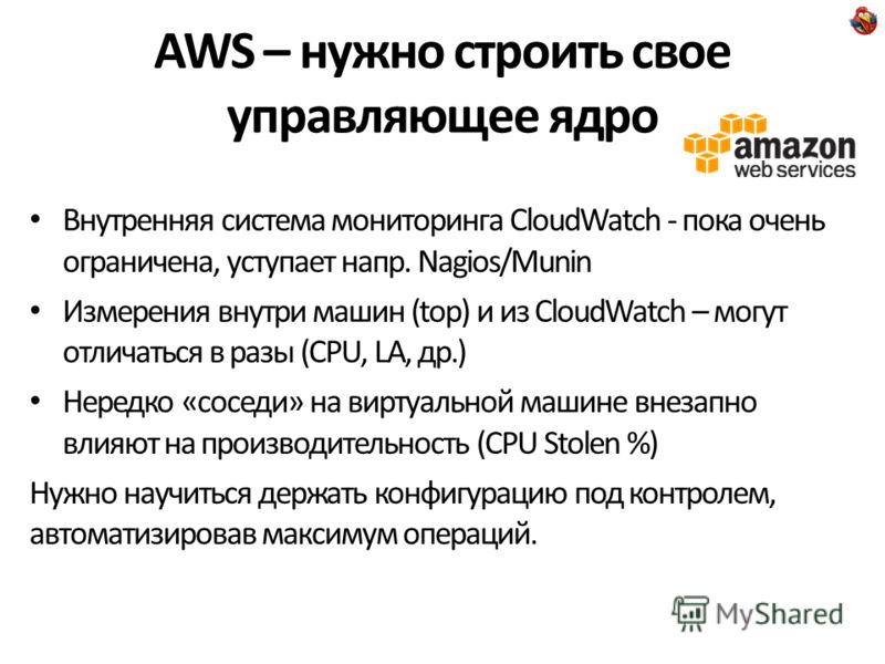 AWS – нужно строить свое управляющее ядро Внутренняя система мониторинга CloudWatch - пока очень ограничена, уступает напр. Nagios/Munin Измерения внутри машин (top) и из CloudWatch – могут отличаться в разы (CPU, LA, др.) Нередко «соседи» на виртуал