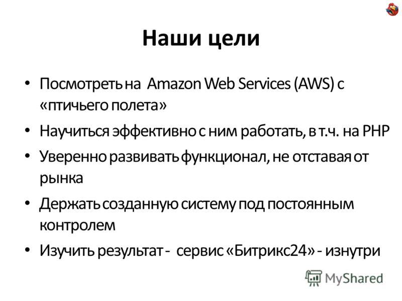 Наши цели Посмотреть на Amazon Web Services (AWS) с «птичьего полета» Научиться эффективно с ним работать, в т.ч. на PHP Уверенно развивать функционал, не отставая от рынка Держать созданную систему под постоянным контролем Изучить результат - сервис