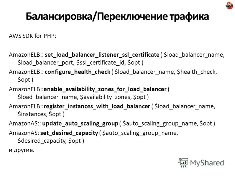 Балансировка/Переключение трафика AWS SDK for PHP: AmazonELB:: set_load_balancer_listener_ssl_certificate ( $load_balancer_name, $load_balancer_port, $ssl_certificate_id, $opt ) AmazonELB:: configure_health_check ( $load_balancer_name, $health_check,