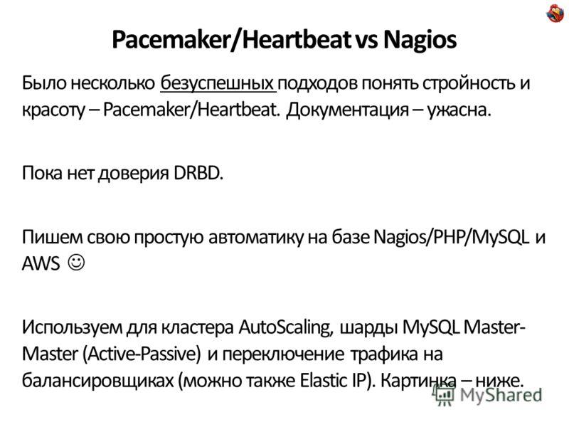 Pacemaker/Heartbeat vs Nagios Было несколько безуспешных подходов понять стройность и красоту – Pacemaker/Heartbeat. Документация – ужасна. Пока нет доверия DRBD. Пишем свою простую автоматику на базе Nagios/PHP/MySQL и AWS Используем для кластера Au