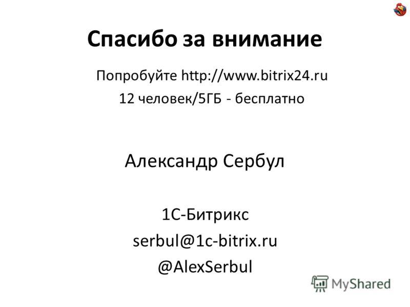 Спасибо за внимание Александр Сербул 1С-Битрикс serbul@1c-bitrix.ru @AlexSerbul Попробуйте http://www.bitrix24.ru 12 человек/5ГБ - бесплатно