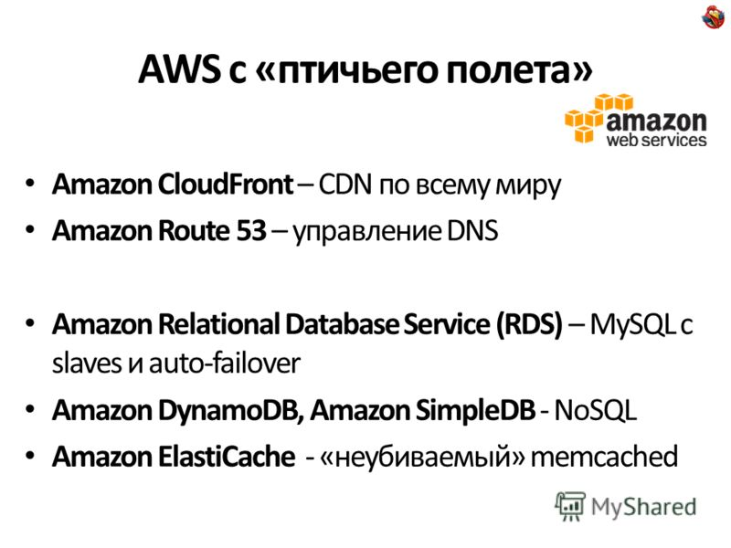 AWS с «птичьего полета» Amazon CloudFront – CDN по всему миру Amazon Route 53 – управление DNS Amazon Relational Database Service (RDS) – MySQL с slaves и auto-failover Amazon DynamoDB, Amazon SimpleDB - NoSQL Amazon ElastiCache - «неубиваемый» memca