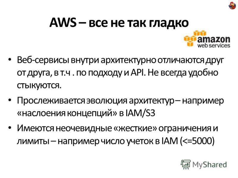 AWS – все не так гладко Веб-сервисы внутри архитектурно отличаются друг от друга, в т.ч. по подходу и API. Не всегда удобно стыкуются. Прослеживается эволюция архитектур – например «наслоения концепций» в IAM/S3 Имеются неочевидные «жесткие» ограниче