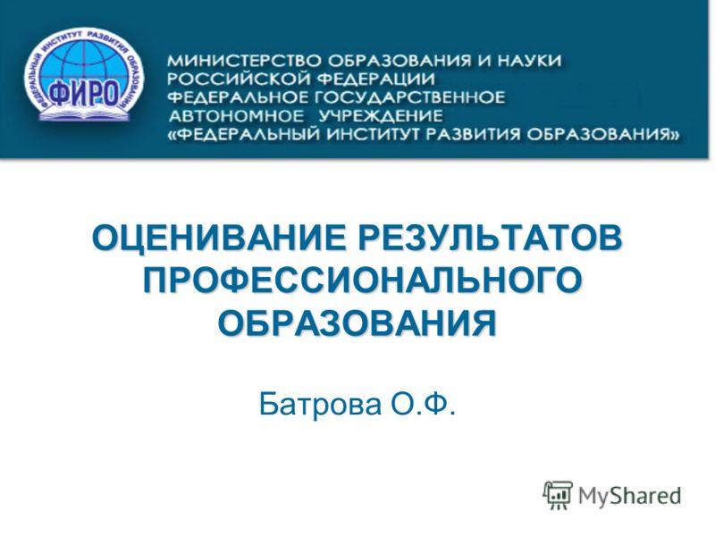 ОЦЕНИВАНИЕ РЕЗУЛЬТАТОВ ПРОФЕССИОНАЛЬНОГО ОБРАЗОВАНИЯ Батрова О.Ф.