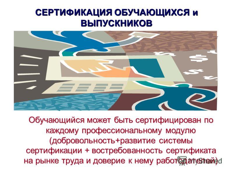 СЕРТИФИКАЦИЯ ОБУЧАЮЩИХСЯ и ВЫПУСКНИКОВ Обучающийся может быть сертифицирован по каждому профессиональному модулю (добровольность+развитие системы сертификации + востребованность сертификата на рынке труда и доверие к нему работодателей)