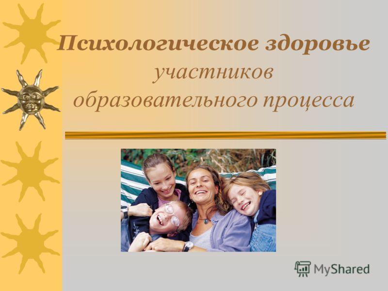Психологическое здоровье участников образовательного процесса